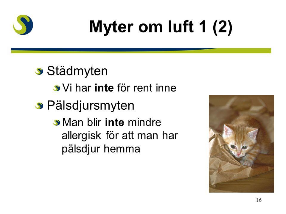 16 Myter om luft 1 (2) Städmyten Vi har inte för rent inne Pälsdjursmyten Man blir inte mindre allergisk för att man har pälsdjur hemma