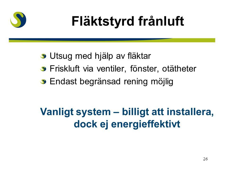 26 Fläktstyrd frånluft Utsug med hjälp av fläktar Friskluft via ventiler, fönster, otätheter Endast begränsad rening möjlig Vanligt system – billigt att installera, dock ej energieffektivt
