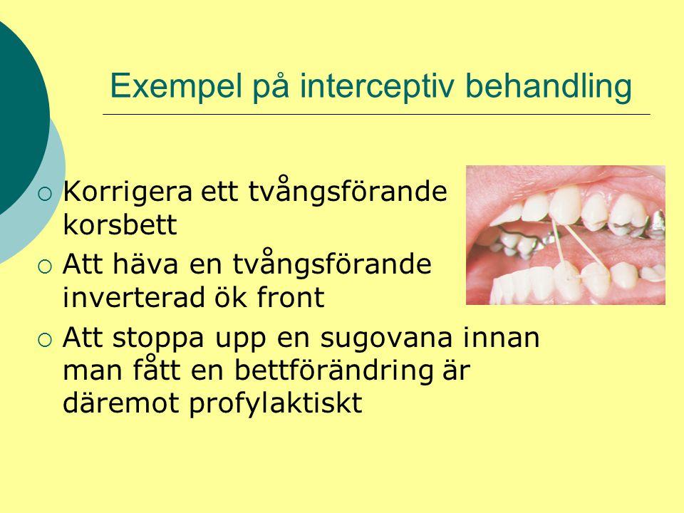 Exempel på interceptiv behandling  Korrigera ett tvångsförande korsbett  Att häva en tvångsförande inverterad ök front  Att stoppa upp en sugovana innan man fått en bettförändring är däremot profylaktiskt