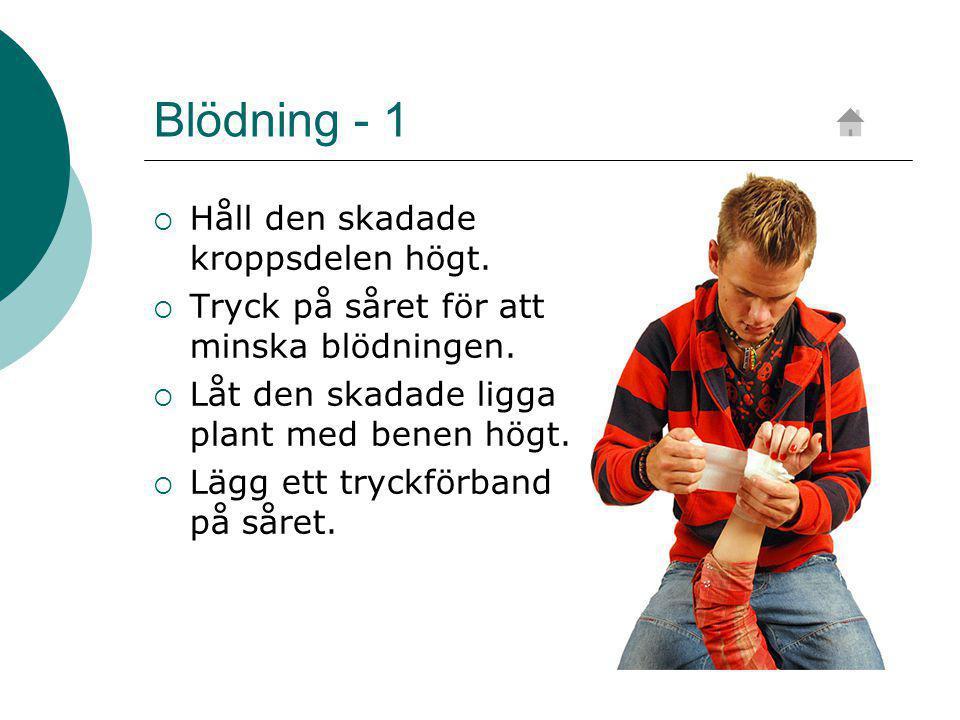 Blödning - 1  Håll den skadade kroppsdelen högt. Tryck på såret för att minska blödningen.