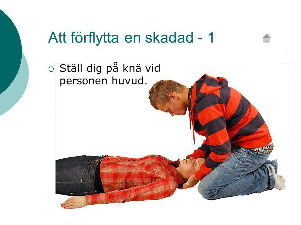 Att förflytta en skadad - 1  Ställ dig på knä vid personen huvud.