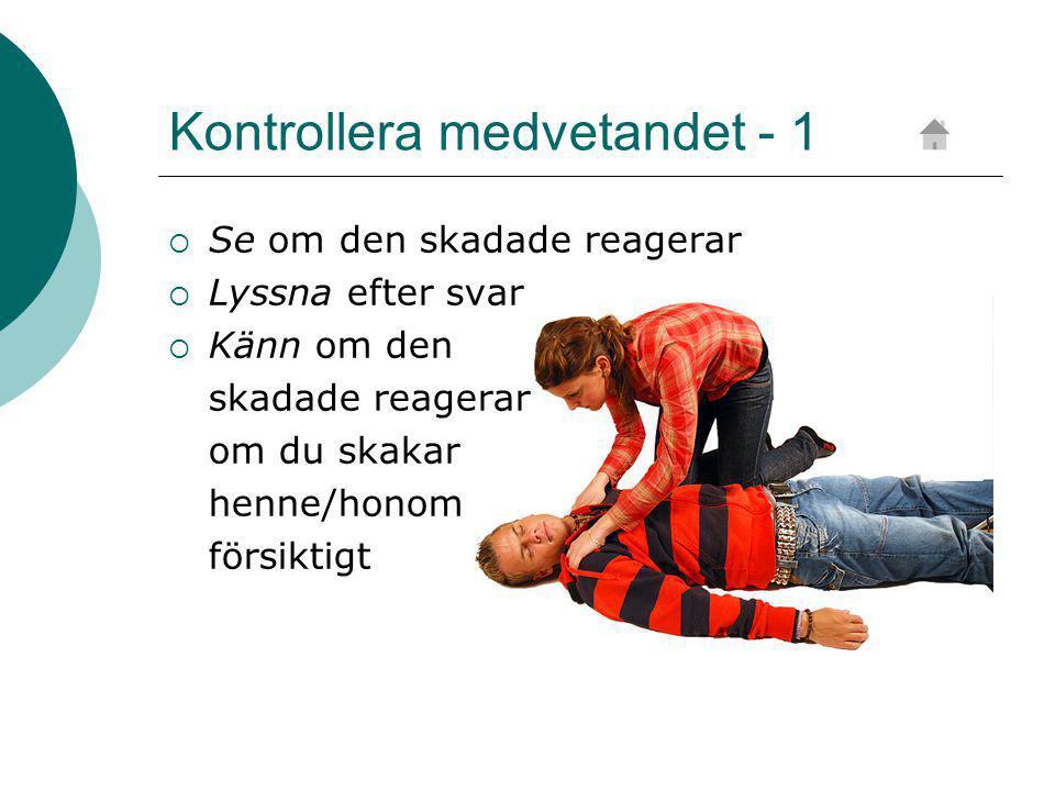 Kontrollera medvetandet - 1  Se om den skadade reagerar  Lyssna efter svar  Känn om den skadade reagerar om du skakar henne/honom försiktigt