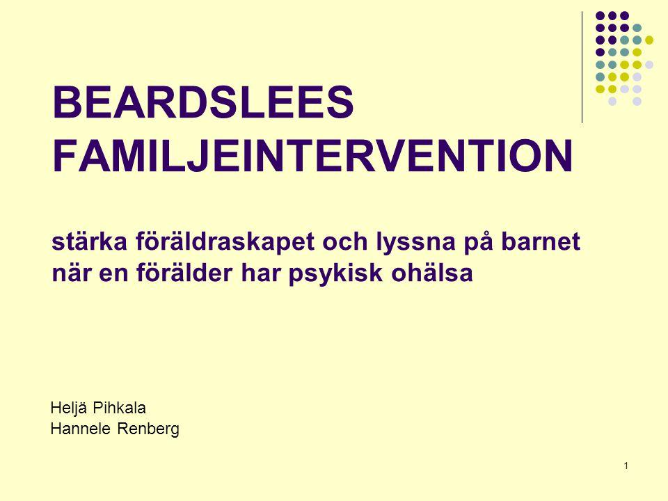 1 BEARDSLEES FAMILJEINTERVENTION stärka föräldraskapet och lyssna på barnet när en förälder har psykisk ohälsa Heljä Pihkala Hannele Renberg