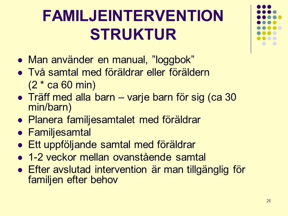 """26 FAMILJEINTERVENTION STRUKTUR  Man använder en manual, """"loggbok""""  Två samtal med föräldrar eller föräldern (2 * ca 60 min)  Träff med alla barn –"""