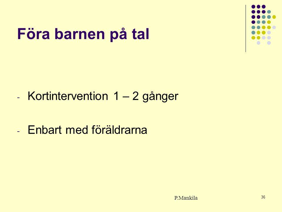 36 Föra barnen på tal - Kortintervention 1 – 2 gånger - Enbart med föräldrarna P.Mankila