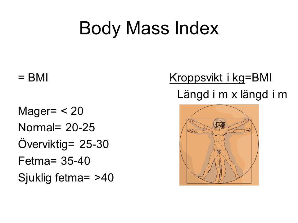 Body Mass Index = BMI Mager= < 20 Normal= 20-25 Överviktig= 25-30 Fetma= 35-40 Sjuklig fetma= >40 Kroppsvikt i kg=BMI Längd i m x längd i m