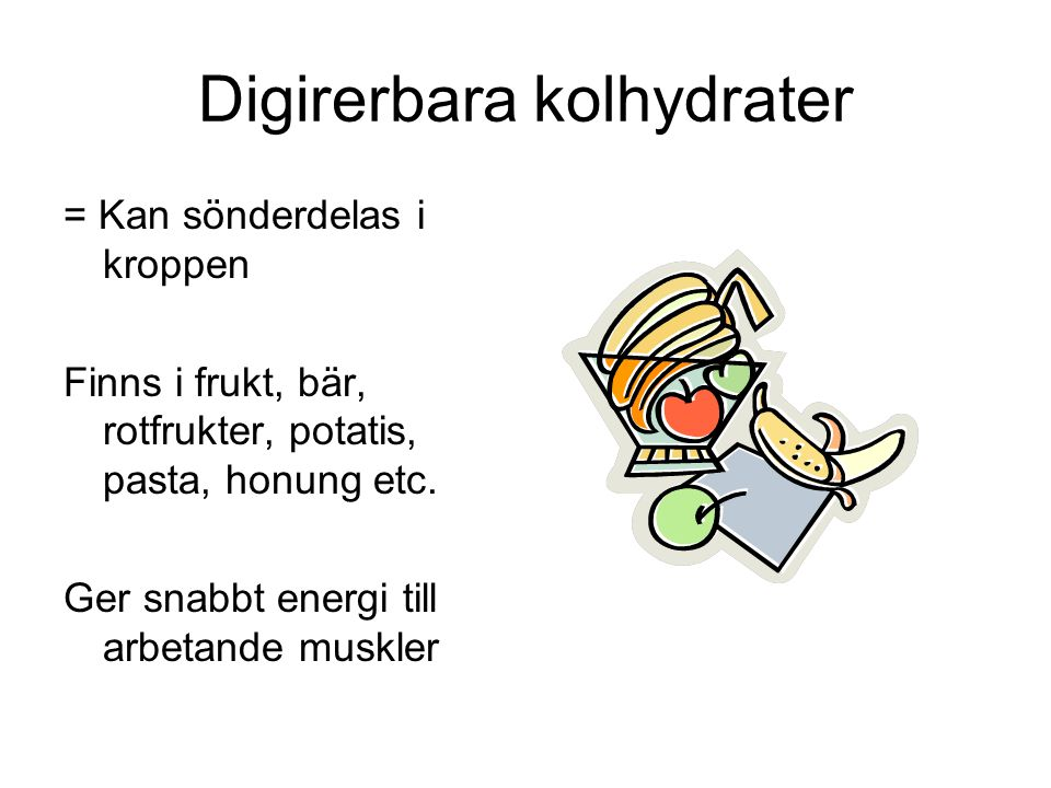 Digirerbara kolhydrater = Kan sönderdelas i kroppen Finns i frukt, bär, rotfrukter, potatis, pasta, honung etc. Ger snabbt energi till arbetande muskl