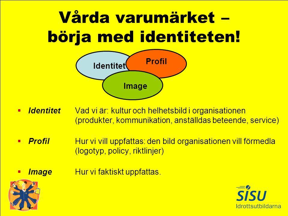 Vårda varumärket – börja med identiteten!  Identitet Vad vi är: kultur och helhetsbild i organisationen (produkter, kommunikation, anställdas beteend