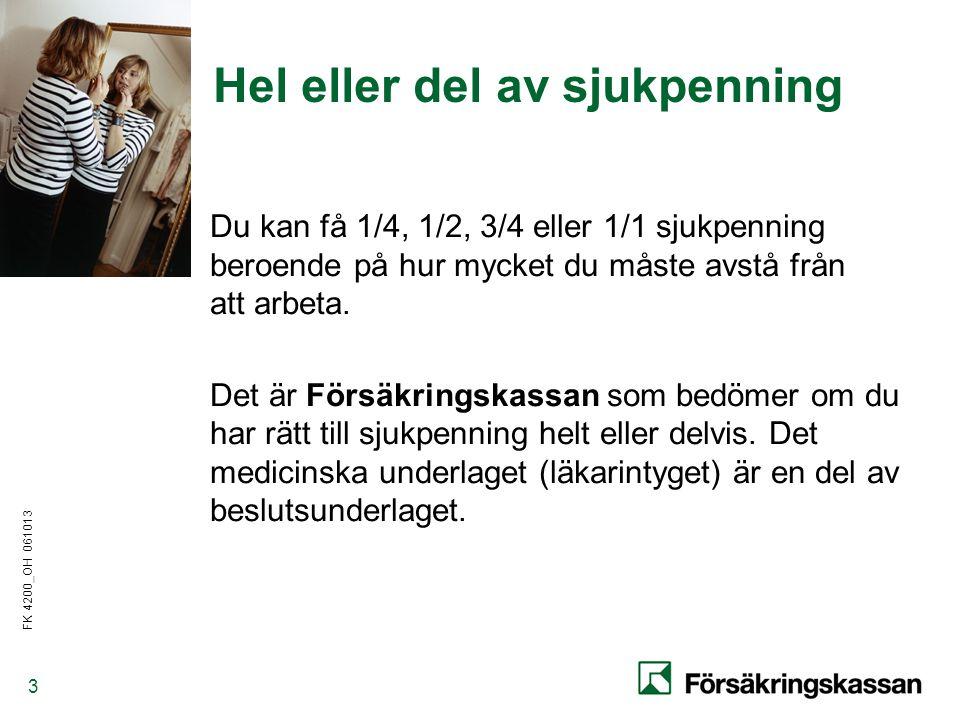 FK 4200_OH 061013 3 Hel eller del av sjukpenning Du kan få 1/4, 1/2, 3/4 eller 1/1 sjukpenning beroende på hur mycket du måste avstå från att arbeta.