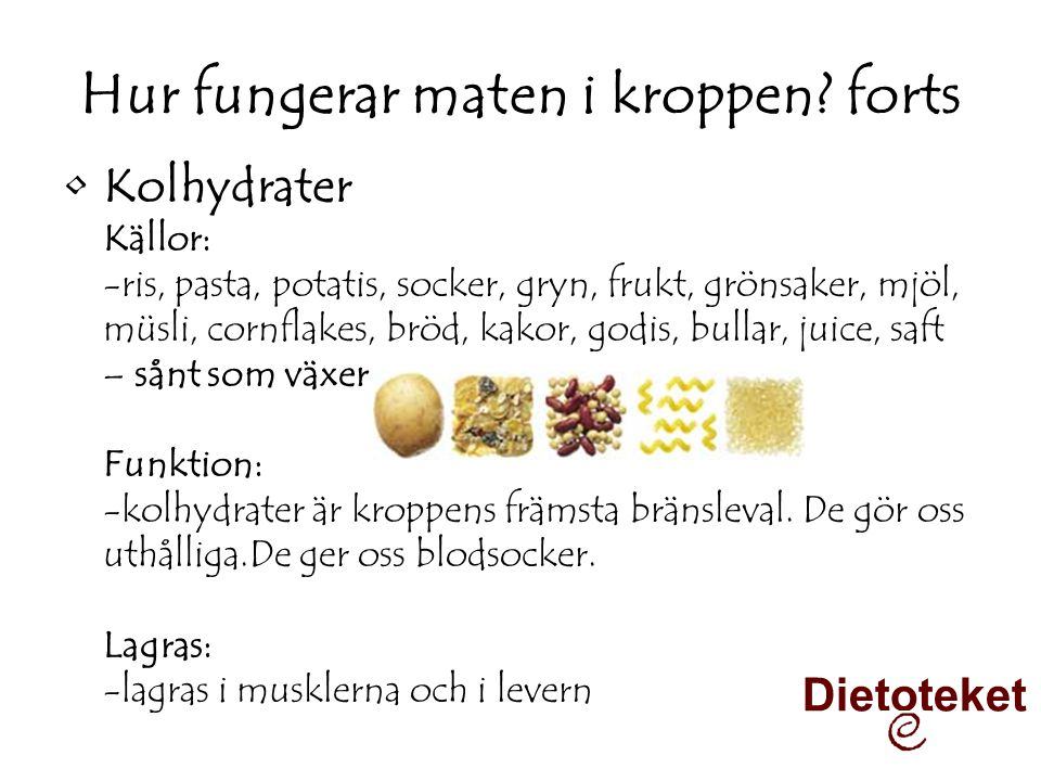 Hur fungerar maten i kroppen? forts •Kolhydrater Källor: -ris, pasta, potatis, socker, gryn, frukt, grönsaker, mjöl, müsli, cornflakes, bröd, kakor, g
