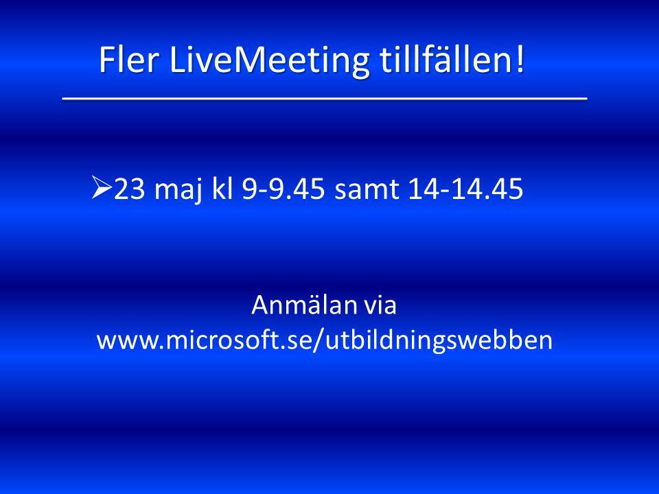  23 maj kl 9-9.45 samt 14-14.45 Fler LiveMeeting tillfällen! Anmälan via www.microsoft.se/utbildningswebben