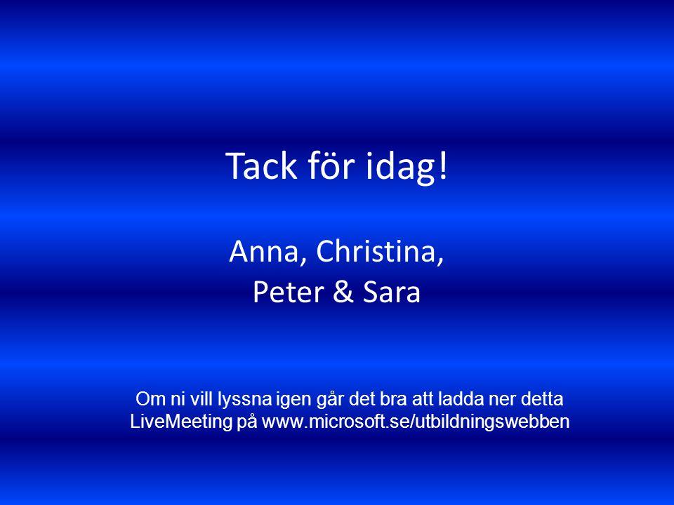 Tack för idag! Anna, Christina, Peter & Sara Om ni vill lyssna igen går det bra att ladda ner detta LiveMeeting på www.microsoft.se/utbildningswebben