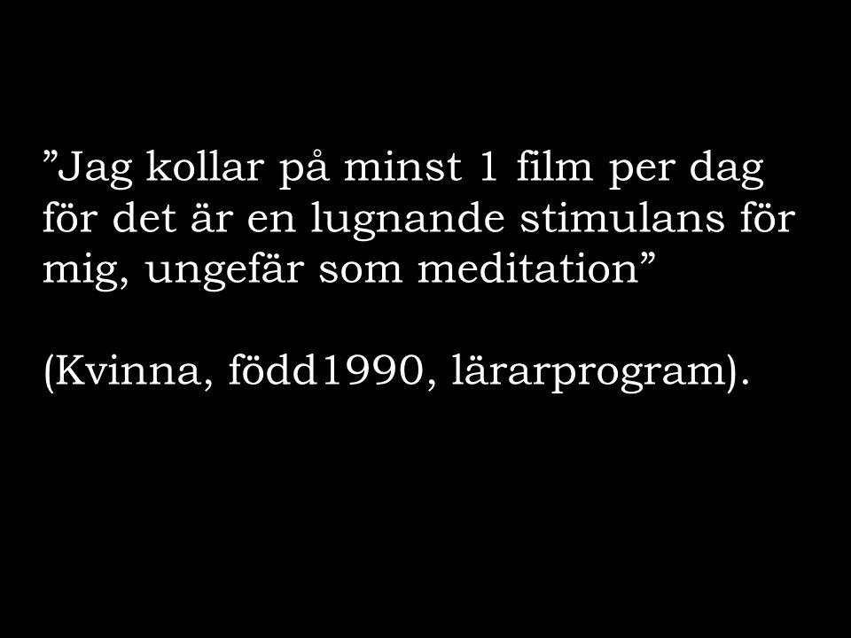 """""""Jag kollar på minst 1 film per dag för det är en lugnande stimulans för mig, ungefär som meditation"""" (Kvinna, född1990, lärarprogram)."""
