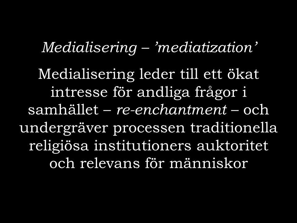 Medialisering – 'mediatization' Medialisering leder till ett ökat intresse för andliga frågor i samhället – re-enchantment – och undergräver processen