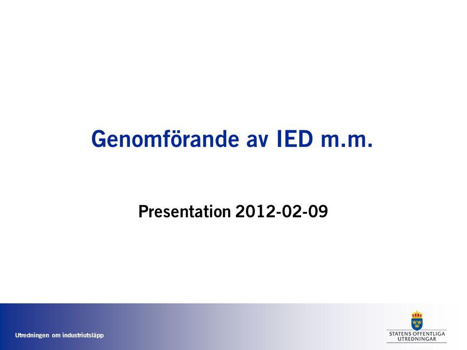 Utredningen om industriutsläpp Genomförande av IED m.m. Presentation 2012-02-09