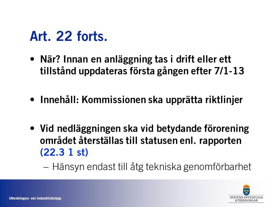 Utredningen om industriutsläpp Art. 22 forts. • När? Innan en anläggning tas i drift eller ett tillstånd uppdateras första gången efter 7/1-13 • Inneh