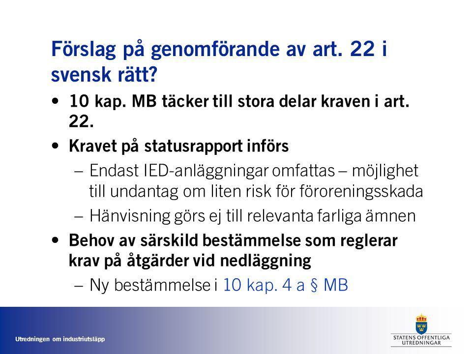 Utredningen om industriutsläpp Förslag på genomförande av art. 22 i svensk rätt? • 10 kap. MB täcker till stora delar kraven i art. 22. • Kravet på st