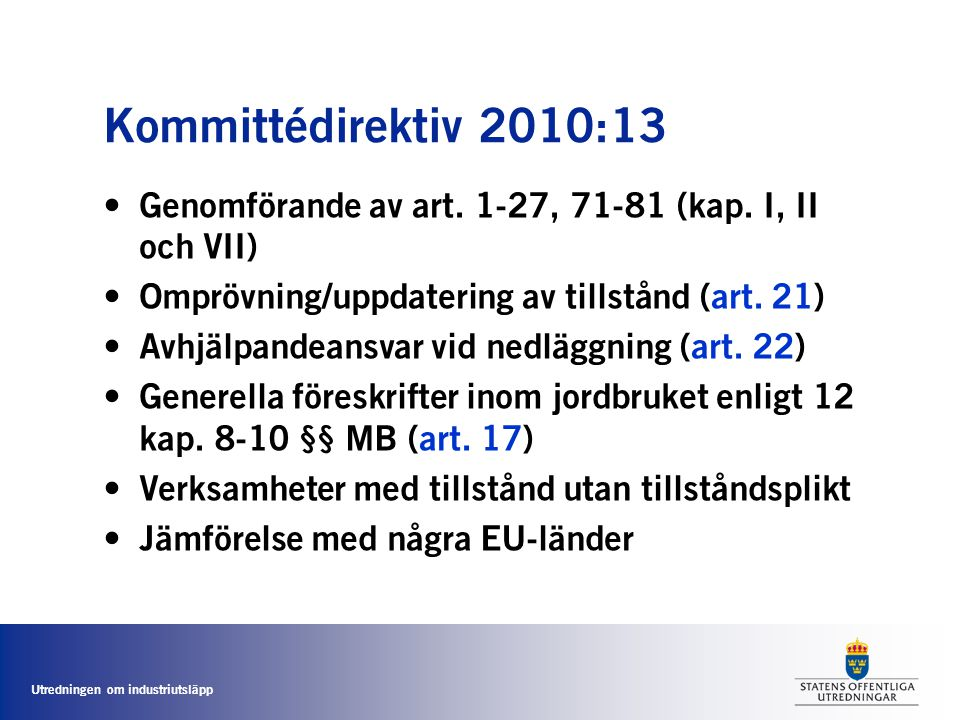 Utredningen om industriutsläpp Kommittédirektiv 2010:13 • Genomförande av art. 1-27, 71-81 (kap. I, II och VII) • Omprövning/uppdatering av tillstånd