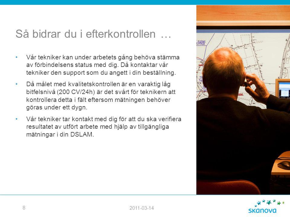 2011-03-14 8 Så bidrar du i efterkontrollen … •Vår tekniker kan under arbetets gång behöva stämma av förbindelsens status med dig. Då kontaktar vår te