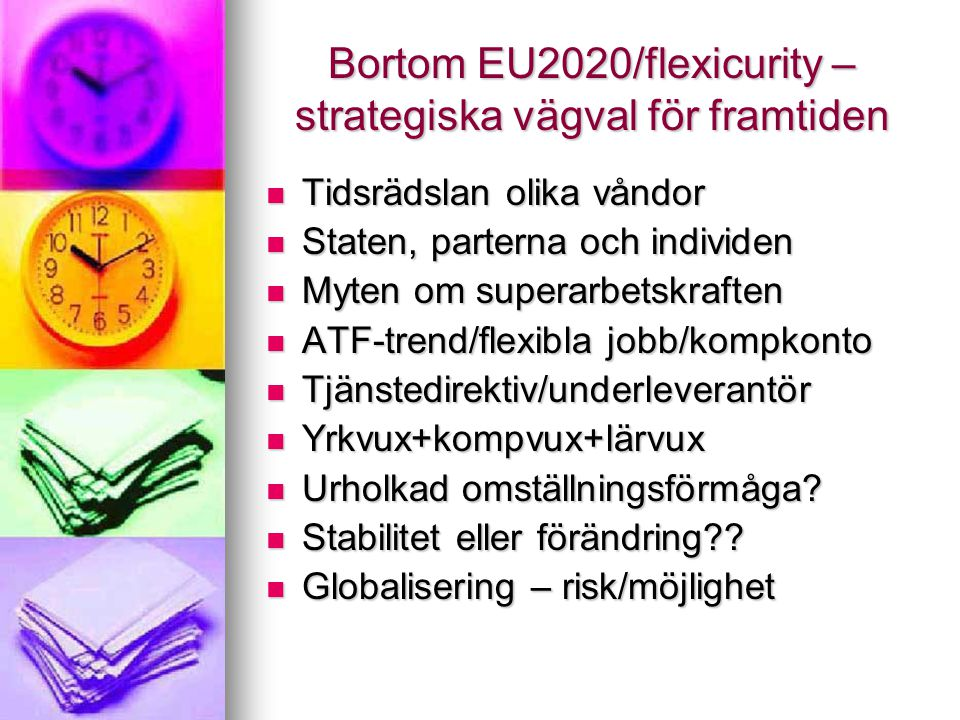 Bortom EU2020/flexicurity – strategiska vägval för framtiden  Tidsrädslan olika våndor  Staten, parterna och individen  Myten om superarbetskraften  ATF-trend/flexibla jobb/kompkonto  Tjänstedirektiv/underleverantör  Yrkvux+kompvux+lärvux  Urholkad omställningsförmåga.