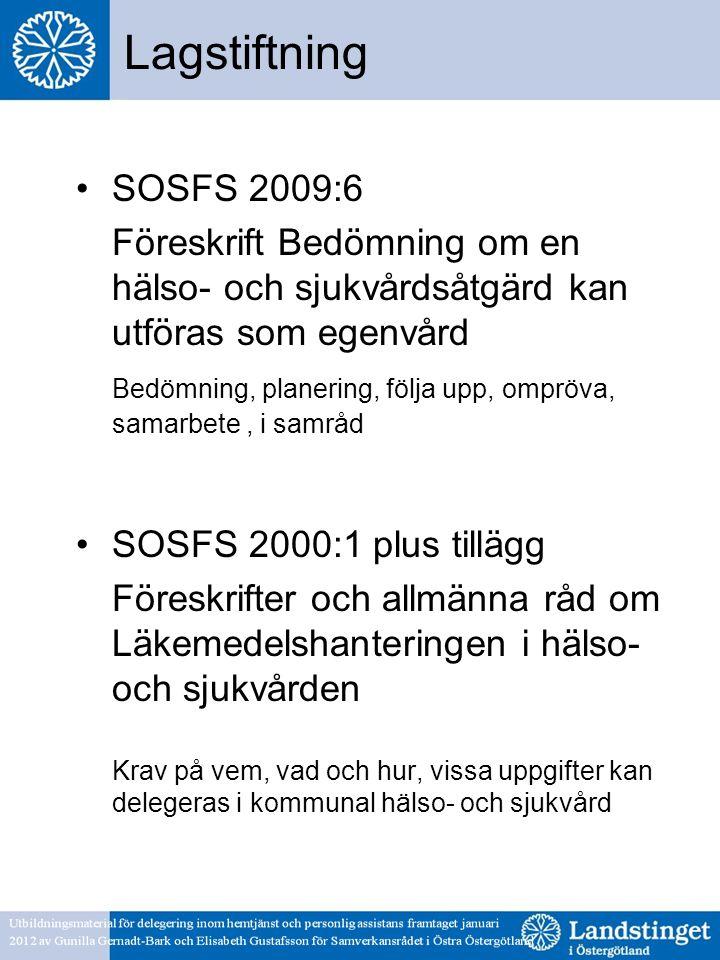 Lagstiftning •SOSFS 2009:6 Föreskrift Bedömning om en hälso- och sjukvårdsåtgärd kan utföras som egenvård Bedömning, planering, följa upp, ompröva, samarbete, i samråd •SOSFS 2000:1 plus tillägg Föreskrifter och allmänna råd om Läkemedelshanteringen i hälso- och sjukvården Krav på vem, vad och hur, vissa uppgifter kan delegeras i kommunal hälso- och sjukvård