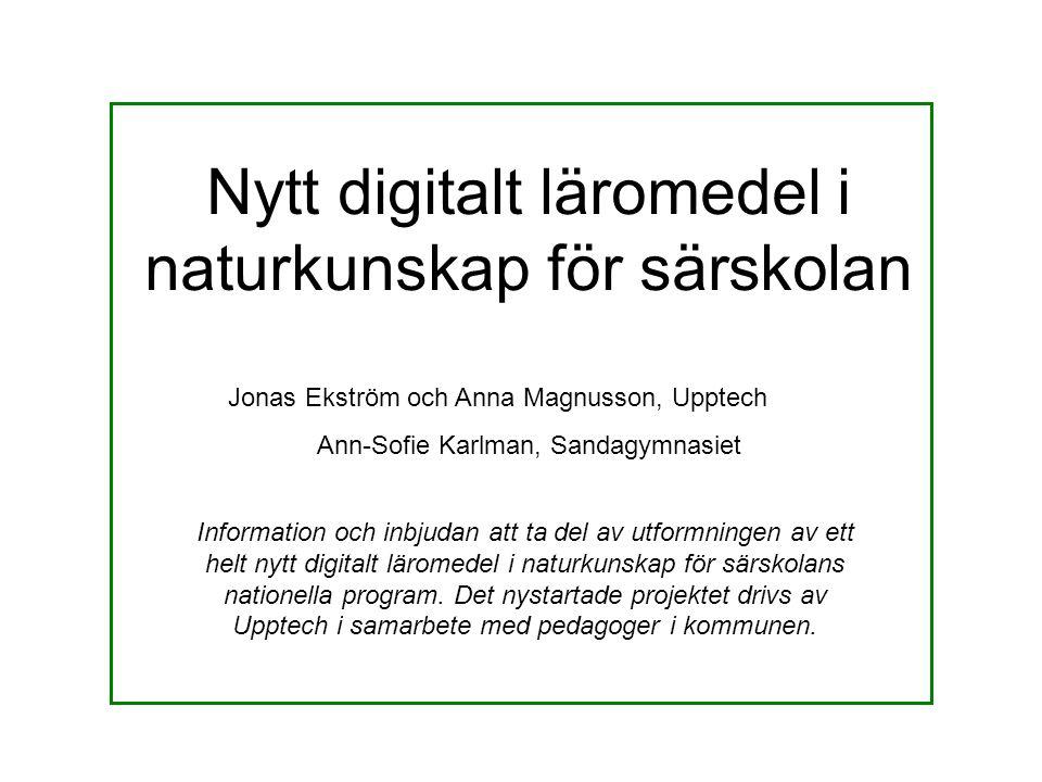 Nytt digitalt läromedel i naturkunskap för särskolan Jonas Ekström och Anna Magnusson, Upptech Ann-Sofie Karlman, Sandagymnasiet Information och inbju