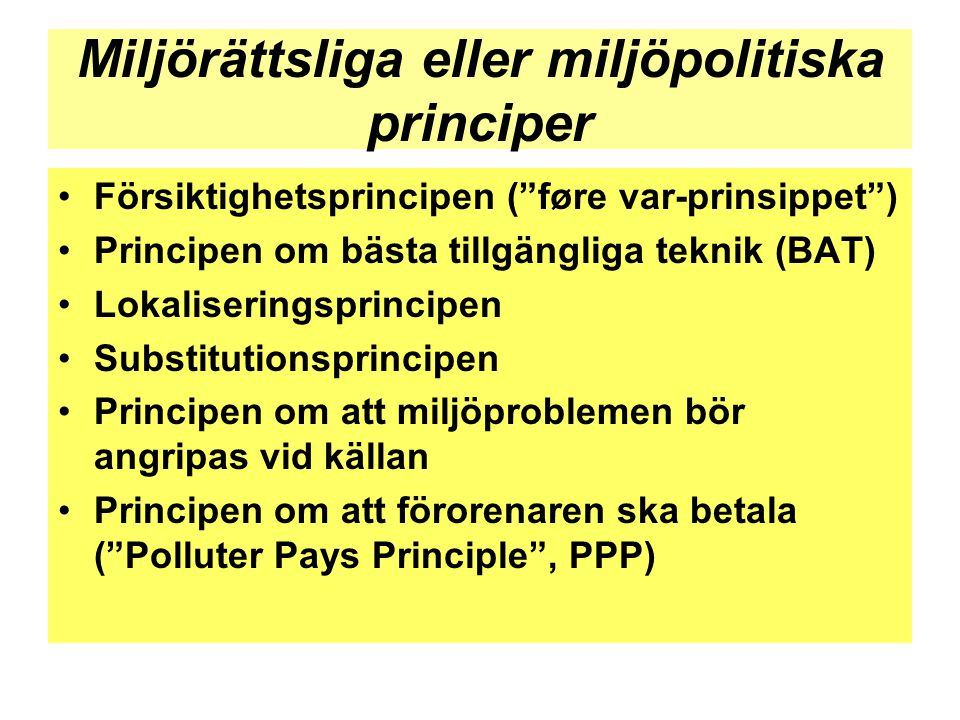 """Miljörättsliga eller miljöpolitiska principer •Försiktighetsprincipen (""""føre var-prinsippet"""") •Principen om bästa tillgängliga teknik (BAT) •Lokaliser"""