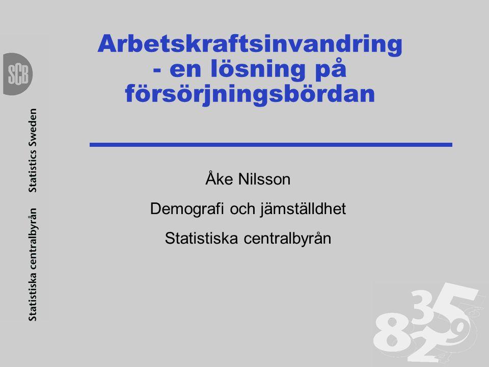 Arbetskraftsinvandring - en lösning på försörjningsbördan Åke Nilsson Demografi och jämställdhet Statistiska centralbyrån