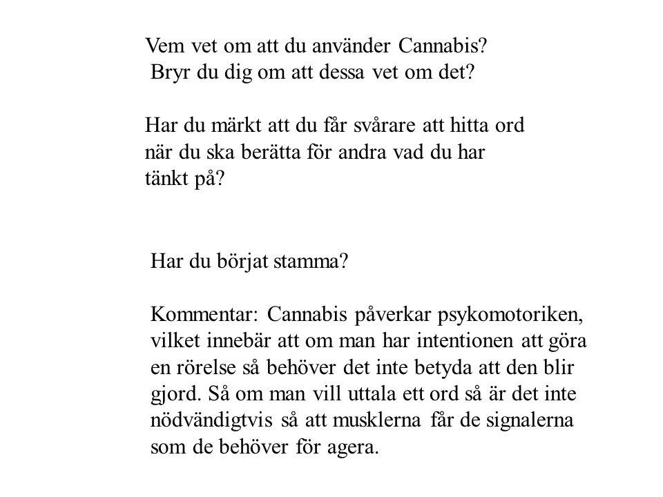 Vem vet om att du använder Cannabis? Bryr du dig om att dessa vet om det? Har du märkt att du får svårare att hitta ord när du ska berätta för andra v