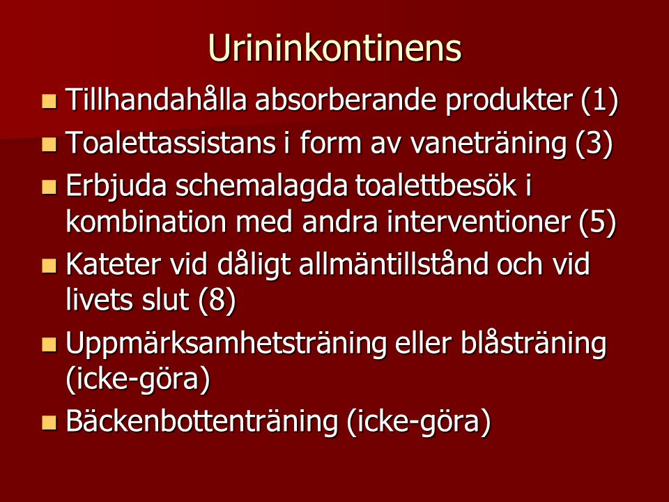 Urininkontinens  Tillhandahålla absorberande produkter (1)  Toalettassistans i form av vaneträning (3)  Erbjuda schemalagda toalettbesök i kombination med andra interventioner (5)  Kateter vid dåligt allmäntillstånd och vid livets slut (8)  Uppmärksamhetsträning eller blåsträning (icke-göra)  Bäckenbottenträning (icke-göra)
