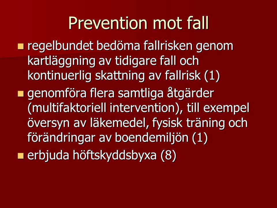 Prevention mot fall  regelbundet bedöma fallrisken genom kartläggning av tidigare fall och kontinuerlig skattning av fallrisk (1)  genomföra flera samtliga åtgärder (multifaktoriell intervention), till exempel översyn av läkemedel, fysisk träning och förändringar av boendemiljön (1)  erbjuda höftskyddsbyxa (8)