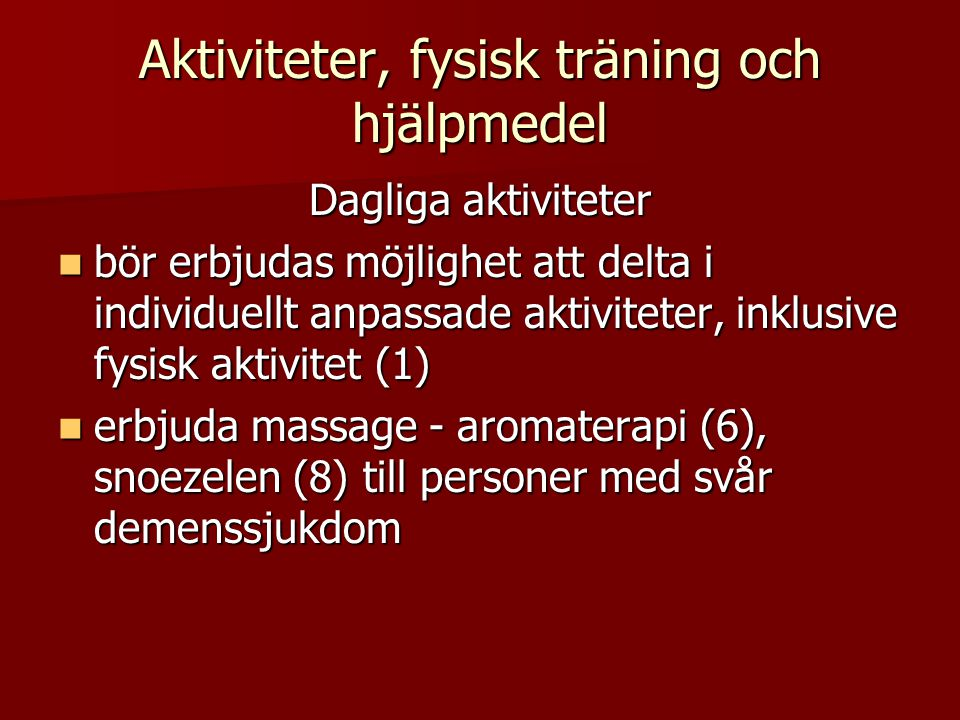 Aktiviteter, fysisk träning och hjälpmedel Dagliga aktiviteter  bör erbjudas möjlighet att delta i individuellt anpassade aktiviteter, inklusive fysisk aktivitet (1)  erbjuda massage - aromaterapi (6), snoezelen (8) till personer med svår demenssjukdom