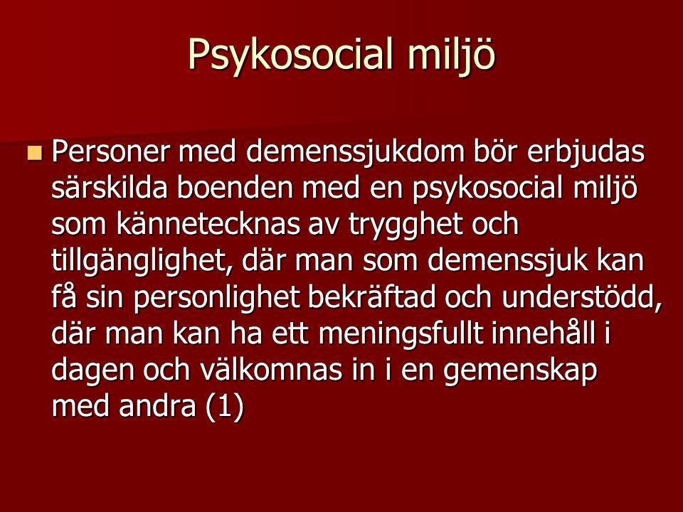 Psykosocial miljö  Personer med demenssjukdom bör erbjudas särskilda boenden med en psykosocial miljö som kännetecknas av trygghet och tillgänglighet, där man som demenssjuk kan få sin personlighet bekräftad och understödd, där man kan ha ett meningsfullt innehåll i dagen och välkomnas in i en gemenskap med andra (1)