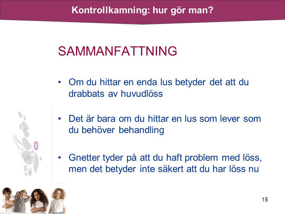 15 SAMMANFATTNING •Om du hittar en enda lus betyder det att du drabbats av huvudlöss •Det är bara om du hittar en lus som lever som du behöver behandl