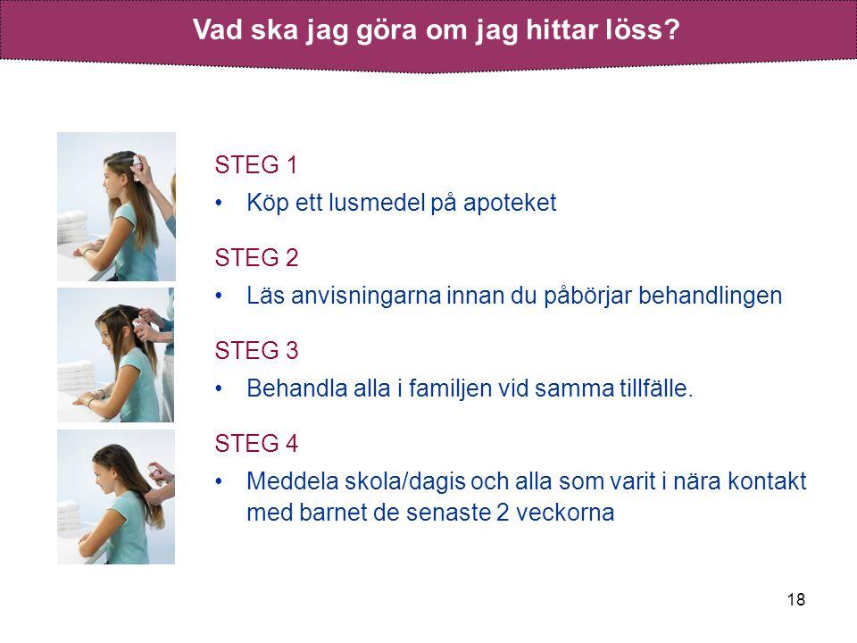 18 STEG 1 •Köp ett lusmedel på apoteket STEG 2 •Läs anvisningarna innan du påbörjar behandlingen STEG 3 •Behandla alla i familjen vid samma tillfälle.