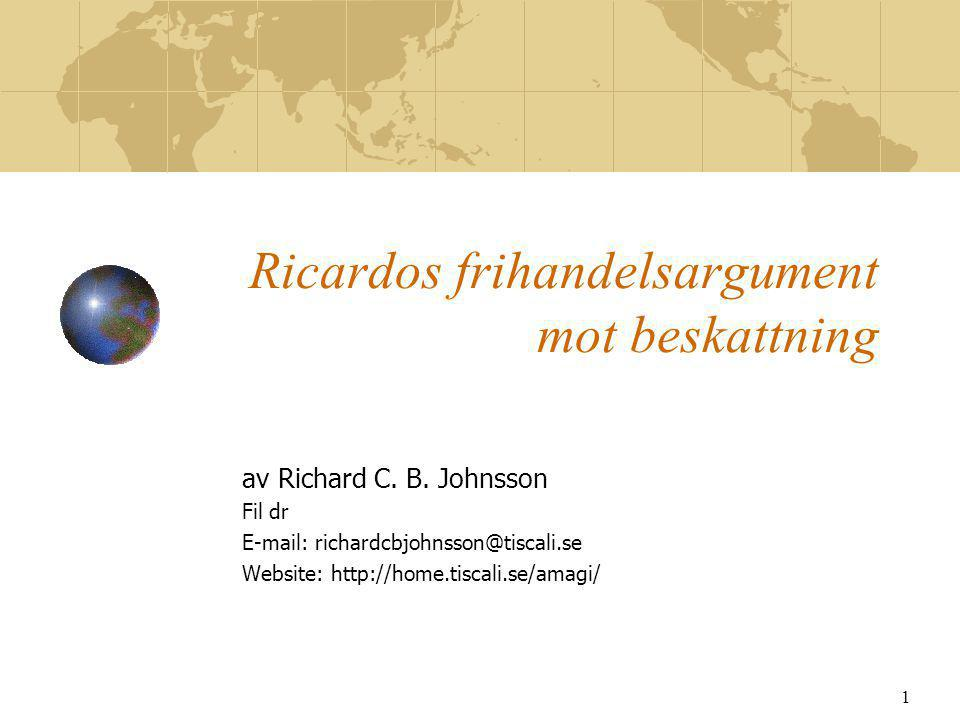 1 Ricardos frihandelsargument mot beskattning av Richard C. B. Johnsson Fil dr E-mail: richardcbjohnsson@tiscali.se Website: http://home.tiscali.se/am