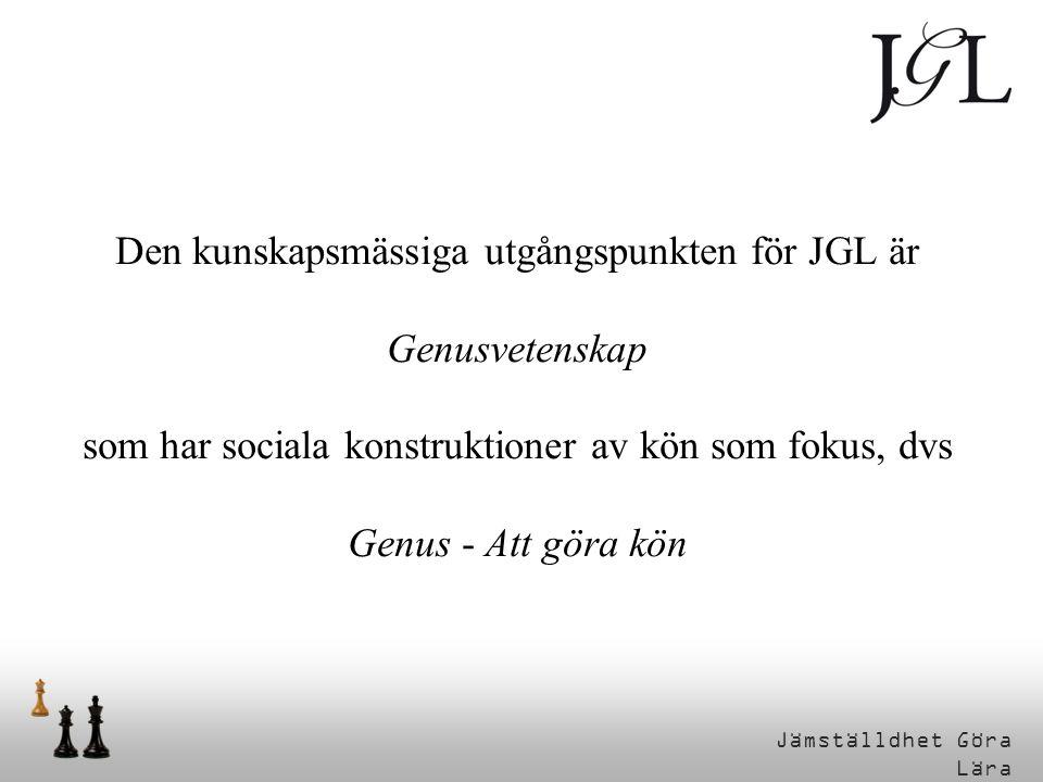 Genus – Att göra kön Den kunskapsmässiga utgångspunkten för JGL är Genusvetenskap som har sociala konstruktioner av kön som fokus, dvs Genus - Att gör
