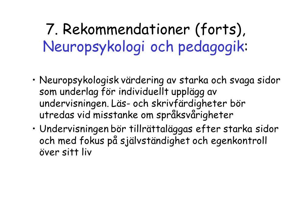 7. Rekommendationer (forts), Neuropsykologi och pedagogik: •Neuropsykologisk värdering av starka och svaga sidor som underlag för individuellt upplägg