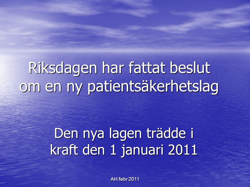 AH febr 2011 Riksdagen har fattat beslut om en ny patientsäkerhetslag Den nya lagen trädde i kraft den 1 januari 2011