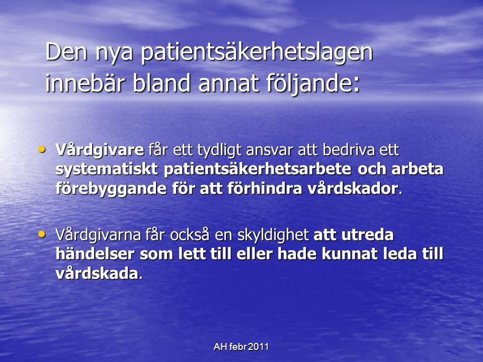 AH febr 2011 Den nya patientsäkerhetslagen innebär bland annat följande : • Vårdgivare får ett tydligt ansvar att bedriva ett systematiskt patientsäkerhetsarbete och arbeta förebyggande för att förhindra vårdskador.