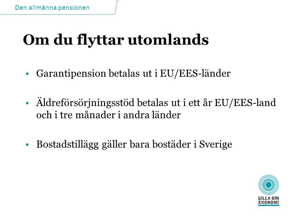 Den allmänna pensionen Om du flyttar utomlands •Garantipension betalas ut i EU/EES-länder •Äldreförsörjningsstöd betalas ut i ett år EU/EES-land och i tre månader i andra länder •Bostadstillägg gäller bara bostäder i Sverige