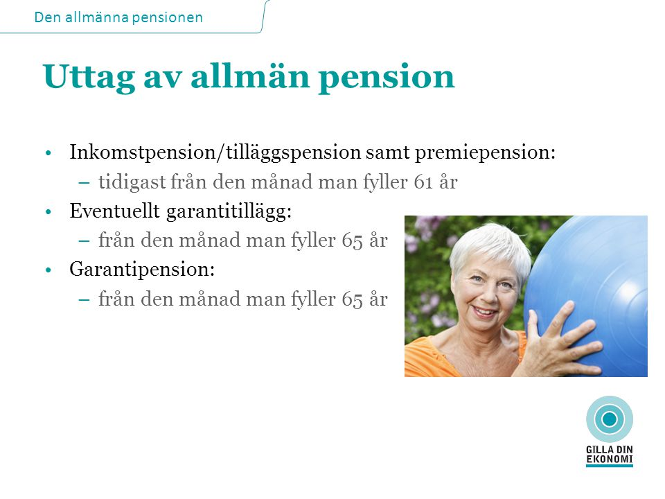 Den allmänna pensionen Äldreförsörjningsstöd •Ger skälig levnadsnivå när annan pension inte räcker •Berör t ex den som inte får full garantipension, t ex för man bott utomlands som vuxen •Skiljer sig från garantipension eftersom hela stödet är behovsprövat •Villkor: måste ha prövat garantipension, måste ha prövat pensioner utomlands