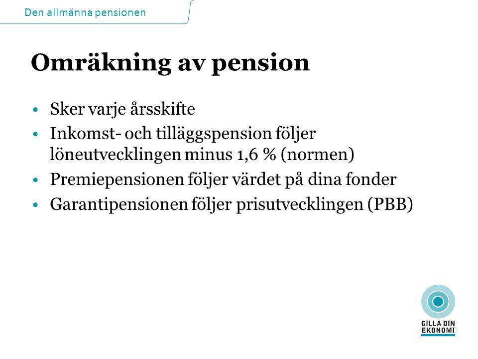 Den allmänna pensionen Omräkning av pension •Sker varje årsskifte •Inkomst- och tilläggspension följer löneutvecklingen minus 1,6 % (normen) •Premiepensionen följer värdet på dina fonder •Garantipensionen följer prisutvecklingen (PBB)