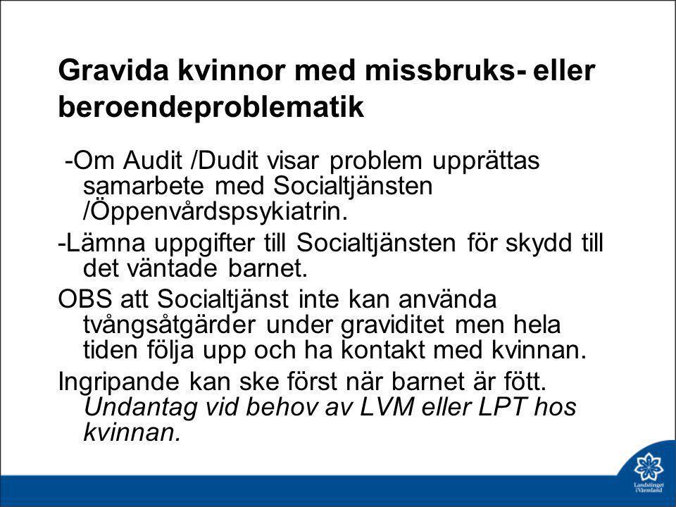 Gravida kvinnor med missbruks- eller beroendeproblematik -Om Audit /Dudit visar problem upprättas samarbete med Socialtjänsten /Öppenvårdspsykiatrin.