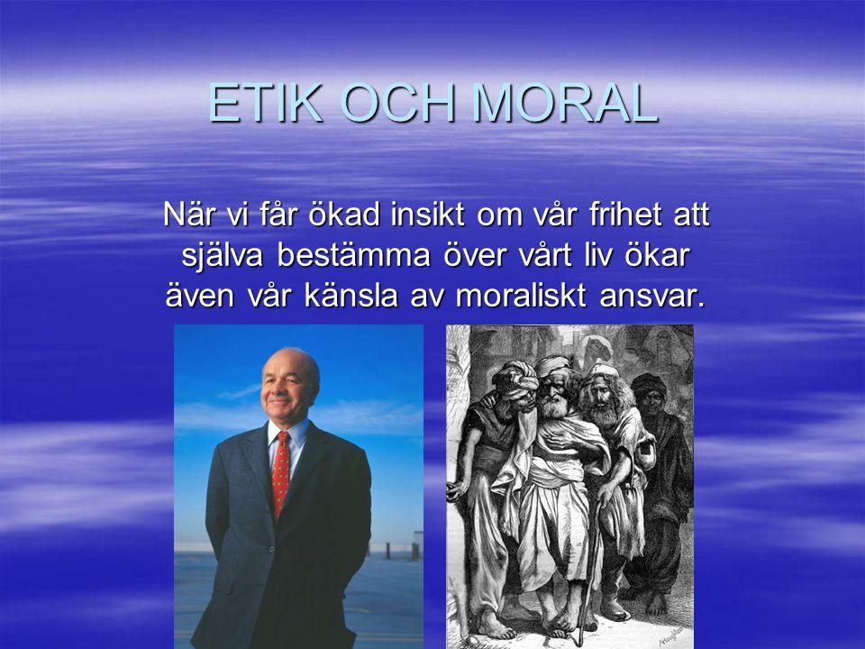 ETIK OCH MORAL När vi får ökad insikt om vår frihet att själva bestämma över vårt liv ökar även vår känsla av moraliskt ansvar.