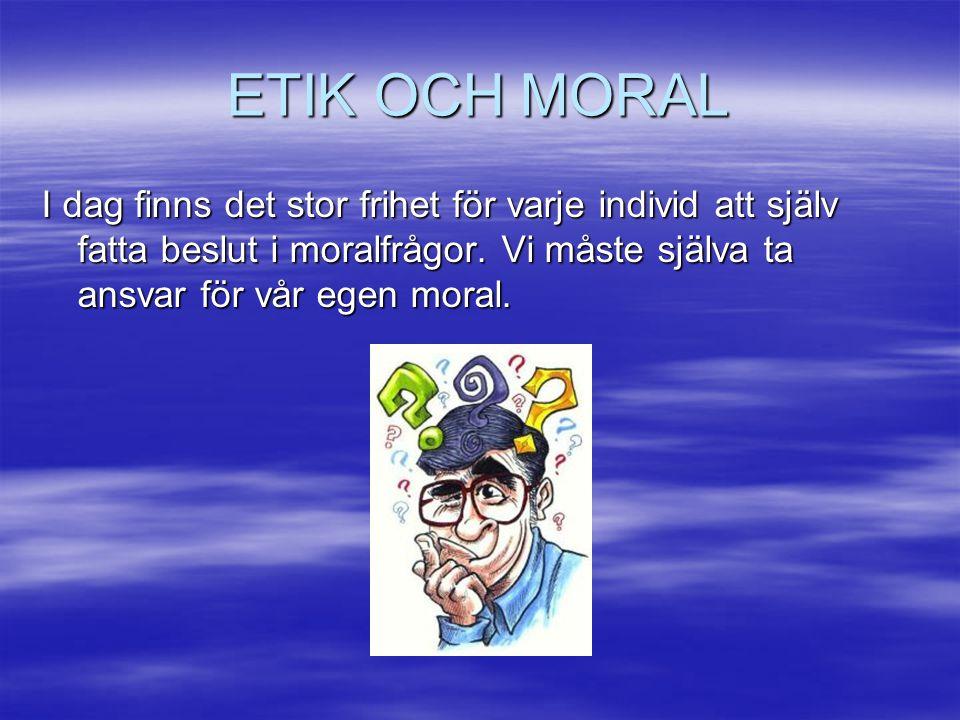 ETIK OCH MORAL I dag finns det stor frihet för varje individ att själv fatta beslut i moralfrågor. Vi måste själva ta ansvar för vår egen moral.