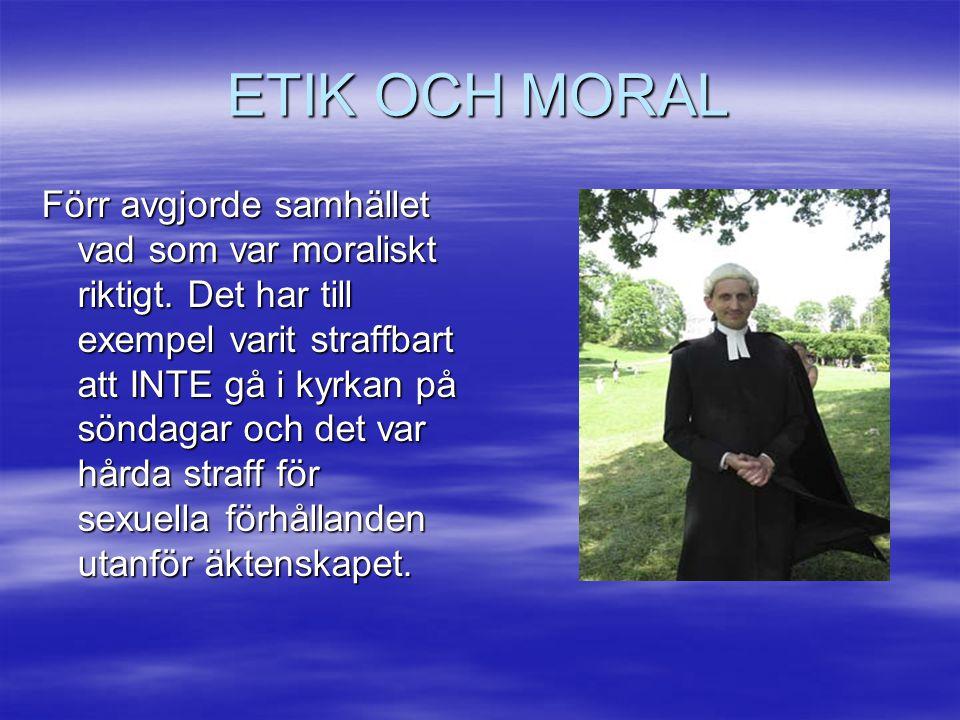 ETIK OCH MORAL Förr avgjorde samhället vad som var moraliskt riktigt. Det har till exempel varit straffbart att INTE gå i kyrkan på söndagar och det v