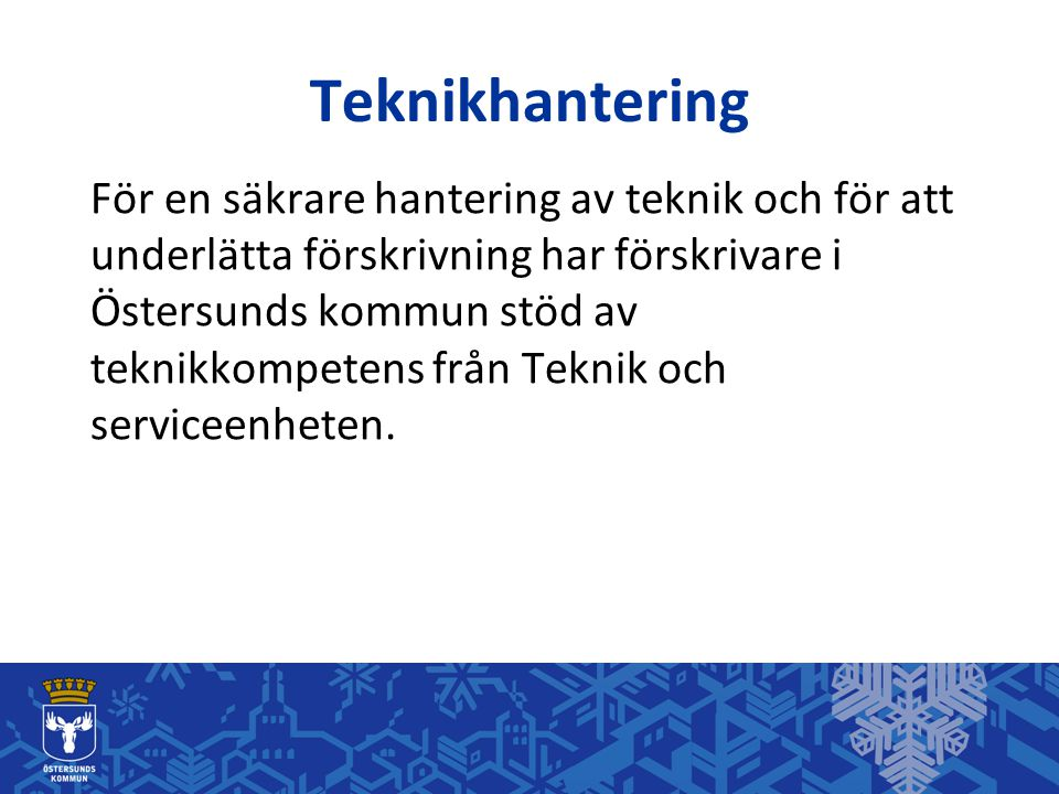 Teknikhantering För en säkrare hantering av teknik och för att underlätta förskrivning har förskrivare i Östersunds kommun stöd av teknikkompetens frå