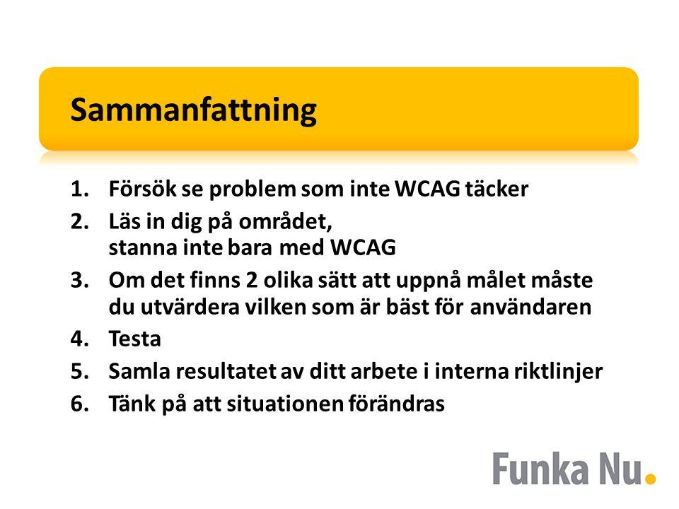 Sammanfattning 1.Försök se problem som inte WCAG täcker 2.Läs in dig på området, stanna inte bara med WCAG 3.Om det finns 2 olika sätt att uppnå målet måste du utvärdera vilken som är bäst för användaren 4.Testa 5.Samla resultatet av ditt arbete i interna riktlinjer 6.Tänk på att situationen förändras