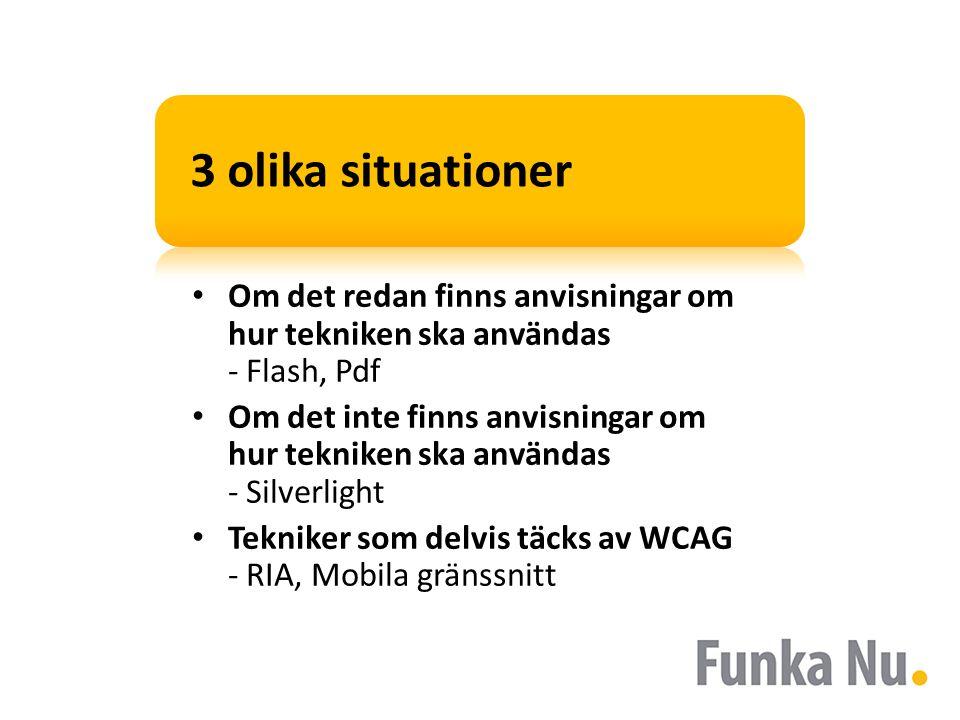 3 olika situationer • Om det redan finns anvisningar om hur tekniken ska användas - Flash, Pdf • Om det inte finns anvisningar om hur tekniken ska användas - Silverlight • Tekniker som delvis täcks av WCAG - RIA, Mobila gränssnitt